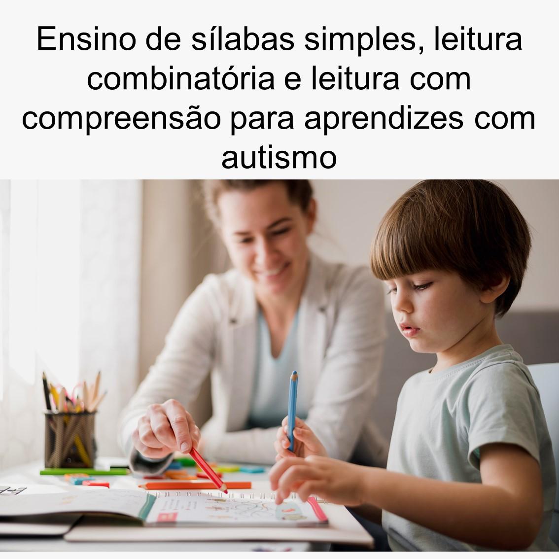 Ensino de sílabas simples, leitura combinatória e leitura com compreensão para aprendizes com Autismo